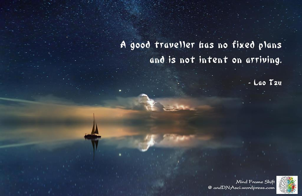 A good traveler has no fixed plans and is not intent on arriving Lao Tzu MindFrameShift Tanzelle Oberholster andDNAsci.wordpress