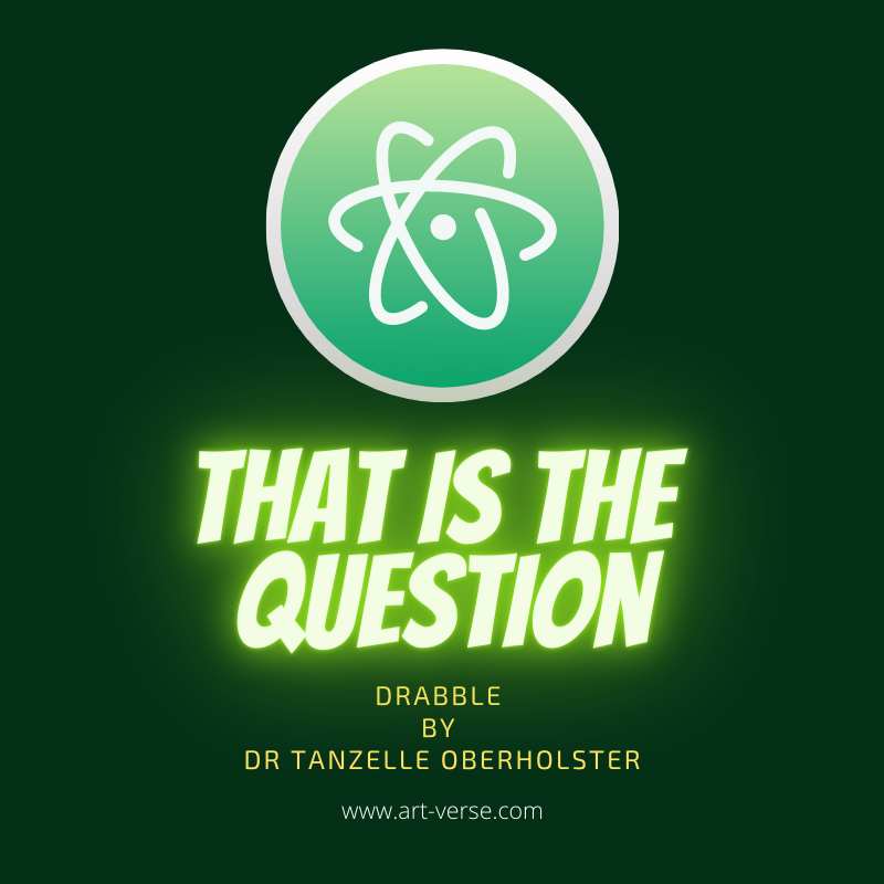 that is the question, science, research, ask the right questions, drabble, prose, green, atom